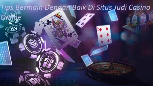 Tips Bermain Dengan Baik Di Situs Judi Casino Online